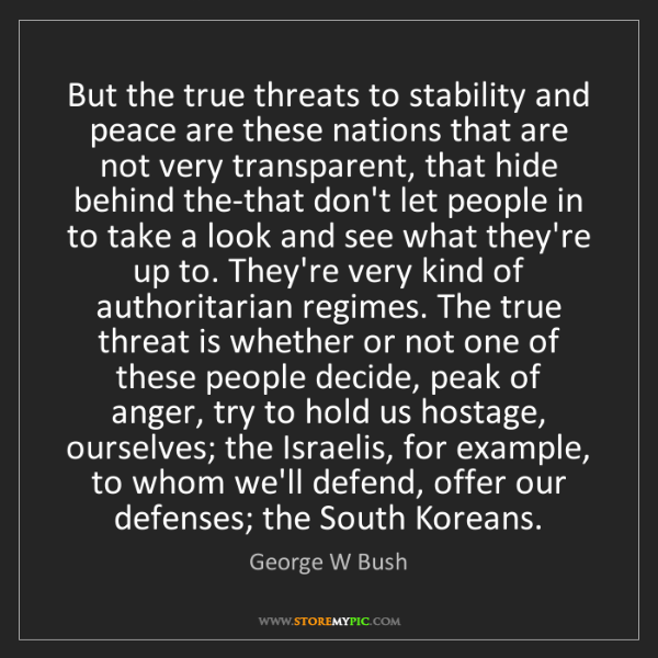 George W Bush: But the true threats to stability and peace are these...
