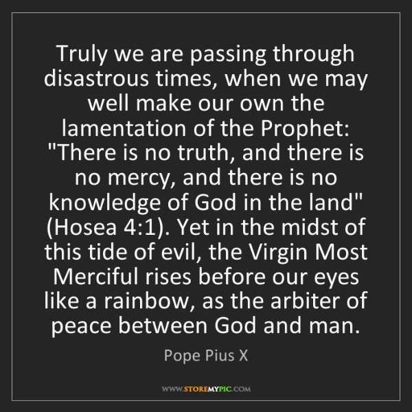 Pope Pius X: Truly we are passing through disastrous times, when we...