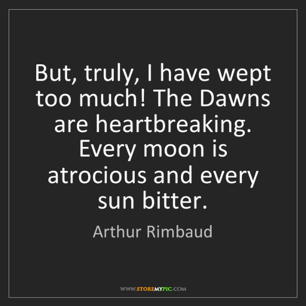 Arthur Rimbaud: But, truly, I have wept too much! The Dawns are heartbreaking....
