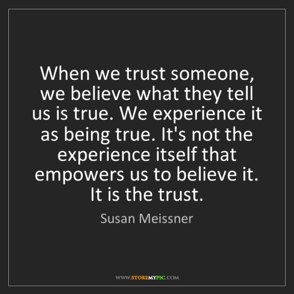 Susan Meissner: When we trust someone, we believe what they tell us is...