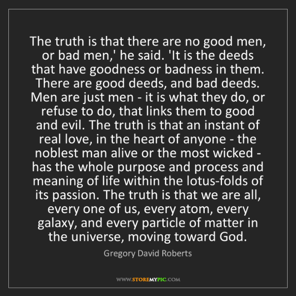 Gregory David Roberts: The truth is that there are no good men, or bad men,'...