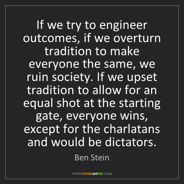 Ben Stein: If we try to engineer outcomes, if we overturn tradition...