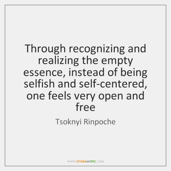 Through recognizing and realizing the empty essence, instead of being selfish and ...