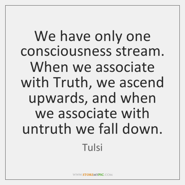 We have only one consciousness stream. When we associate with Truth, we ...