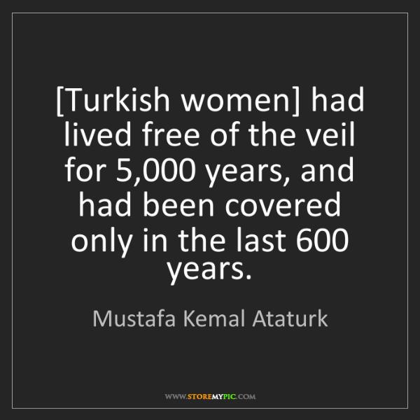 Mustafa Kemal Ataturk: [Turkish women] had lived free of the veil for 5,000...