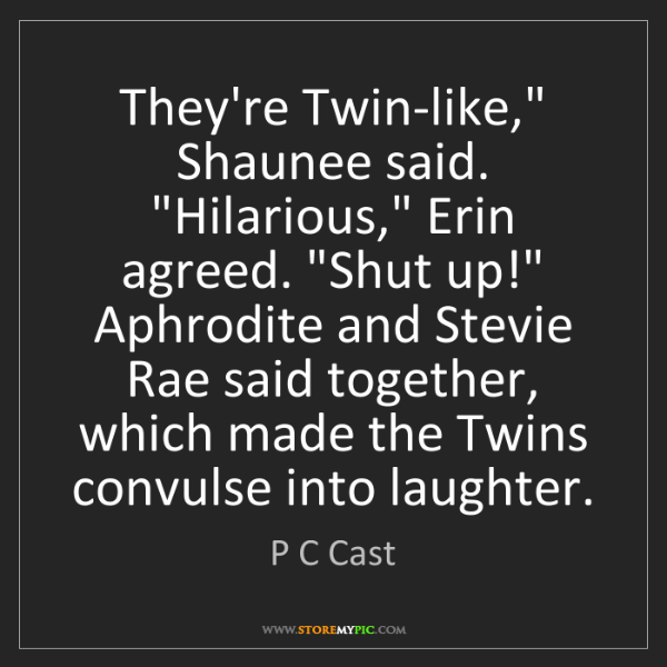 """P C Cast: They're Twin-like,"""" Shaunee said. """"Hilarious,"""" Erin agreed...."""