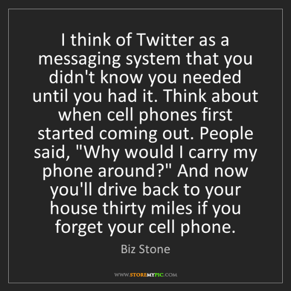 Biz Stone: I think of Twitter as a messaging system that you didn't...