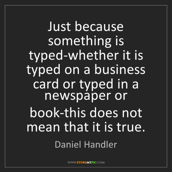 Daniel Handler: Just because something is typed-whether it is typed on...