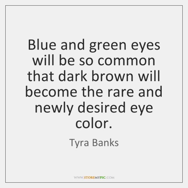 Blue and green eyes will be so common that dark brown will ...