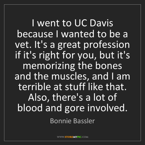 Bonnie Bassler: I went to UC Davis because I wanted to be a vet. It's...