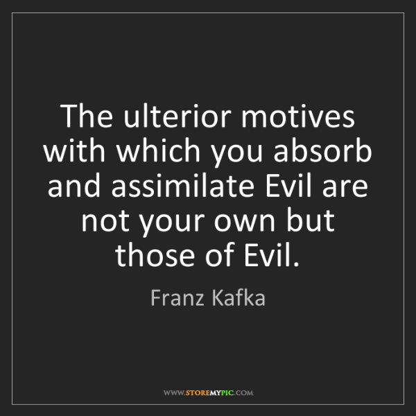 Franz Kafka: The ulterior motives with which you absorb and assimilate...
