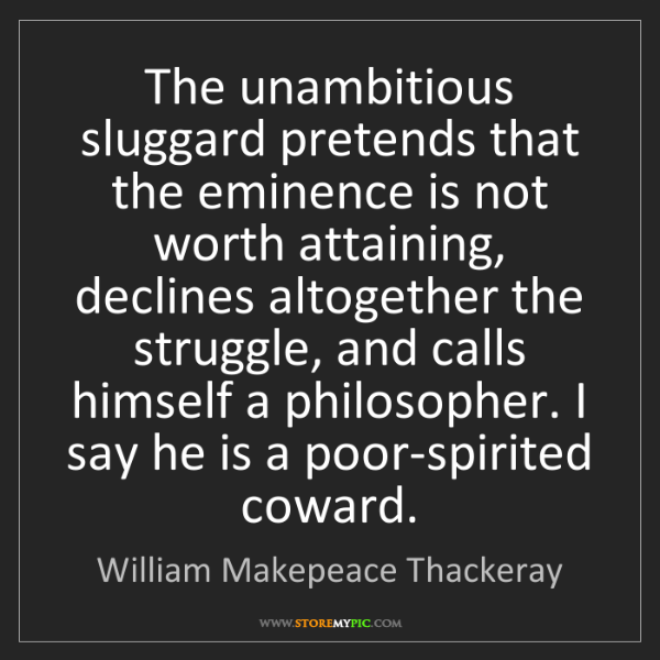 William Makepeace Thackeray: The unambitious sluggard pretends that the eminence is...