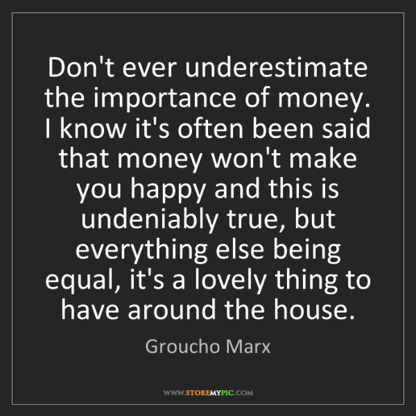 Groucho Marx: Don't ever underestimate the importance of money. I know...