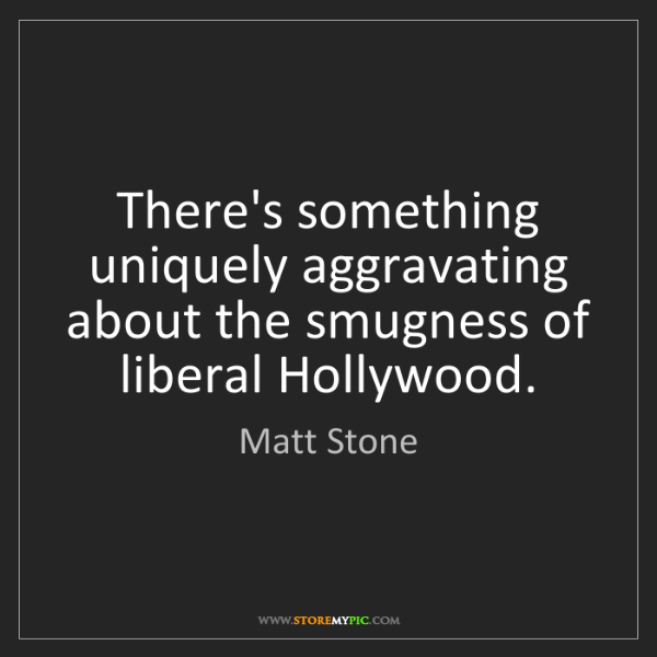 Matt Stone: There's something uniquely aggravating about the smugness...