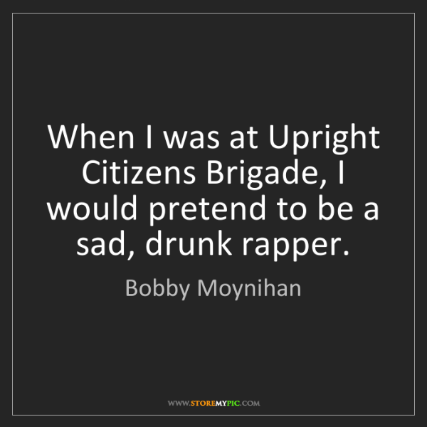 Bobby Moynihan: When I was at Upright Citizens Brigade, I would pretend...