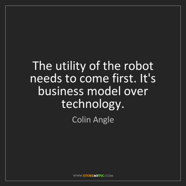 Colin Angle: The utility of the robot needs to come first. It's business...