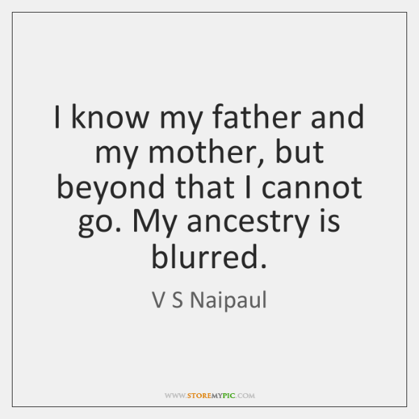 I know my father and my mother, but beyond that I cannot ...