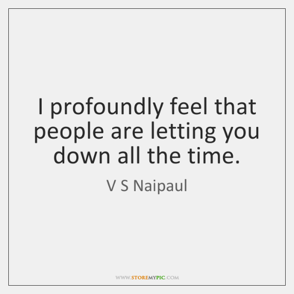 I profoundly feel that people are letting you down all the time.