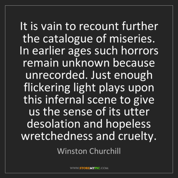 Winston Churchill: It is vain to recount further the catalogue of miseries....