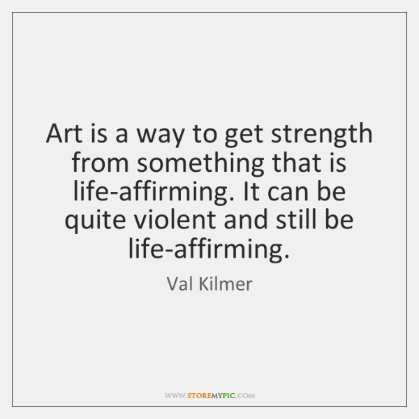 Art is a way to get strength from something that is life-affirming. ...