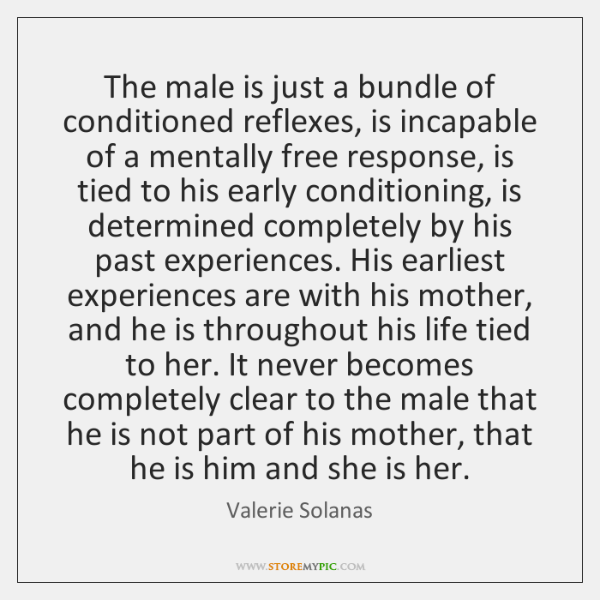 The male is just a bundle of conditioned reflexes, is incapable of ...