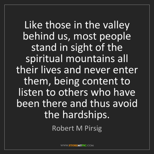 Robert M Pirsig: Like those in the valley behind us, most people stand...