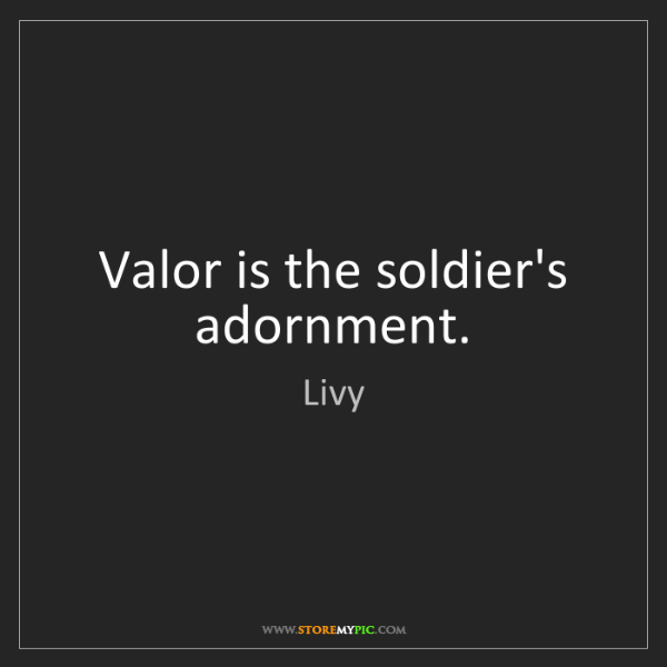 Livy: Valor is the soldier's adornment.