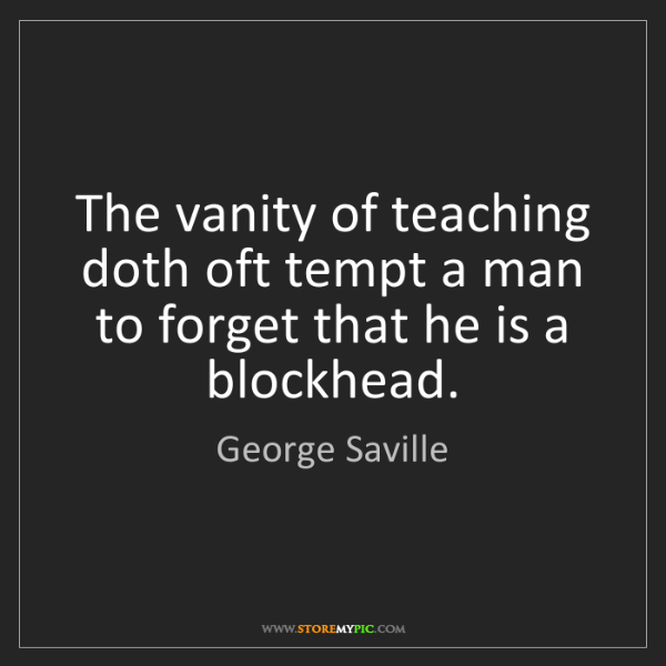 George Saville: The vanity of teaching doth oft tempt a man to forget...