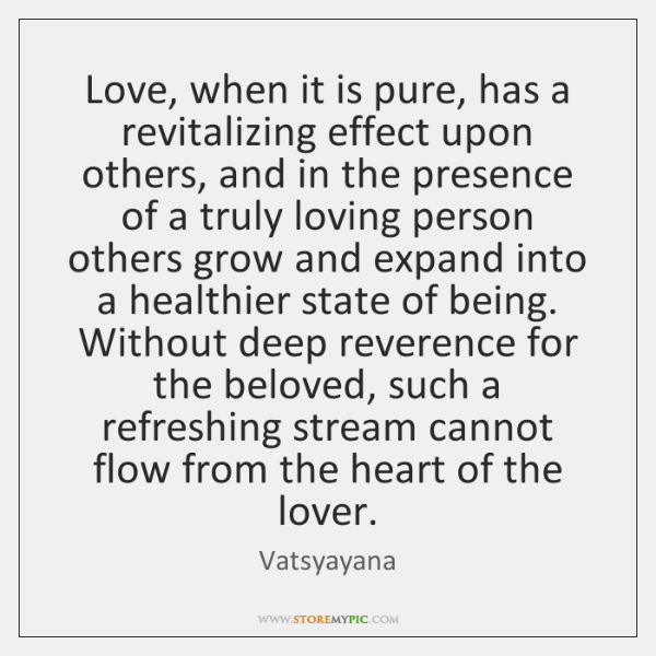 Love, when it is pure, has a revitalizing effect upon others, and ...