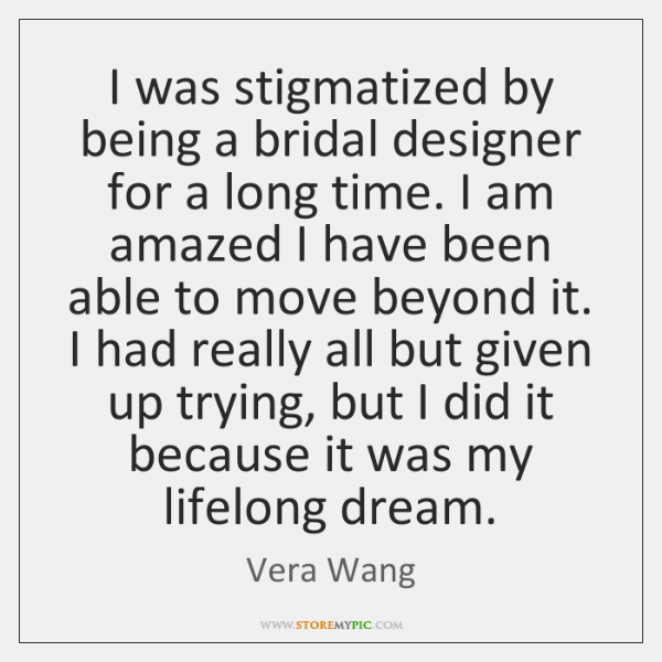 I was stigmatized by being a bridal designer for a long time. ...