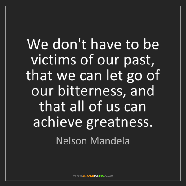 Nelson Mandela: We don't have to be victims of our past, that we can...