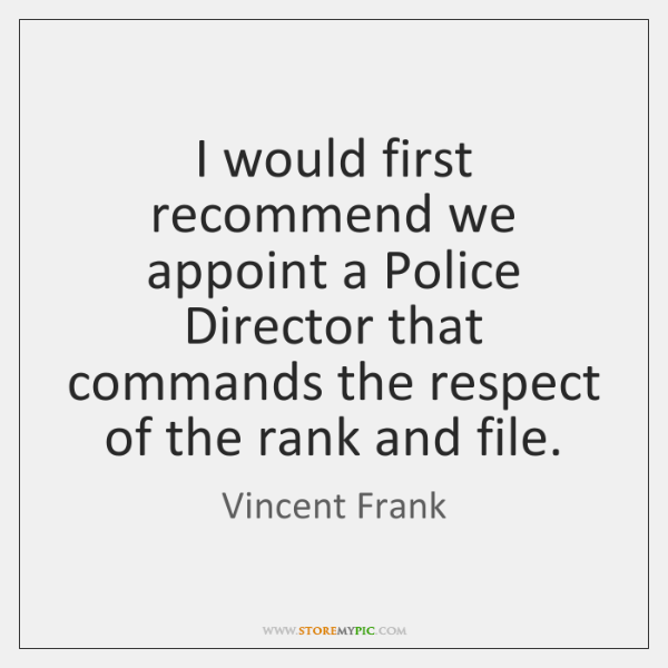 I would first recommend we appoint a Police Director that commands the ...