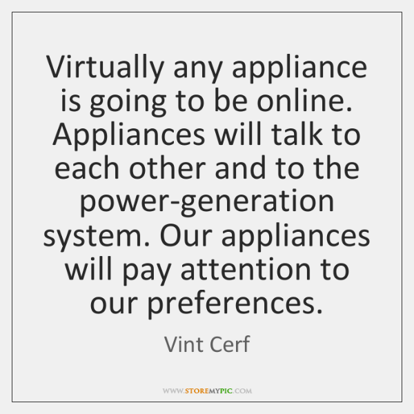 Virtually any appliance is going to be online. Appliances will talk to ...