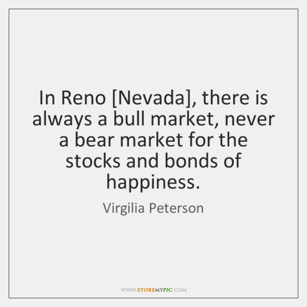 In Reno [Nevada], there is always a bull market, never a bear ...