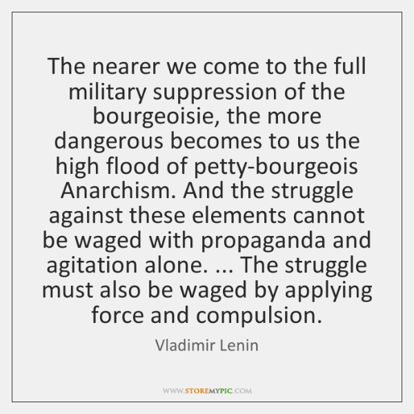 The nearer we come to the full military suppression of the bourgeoisie, ...