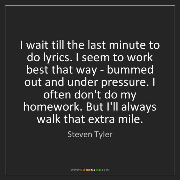 Steven Tyler: I wait till the last minute to do lyrics. I seem to work...