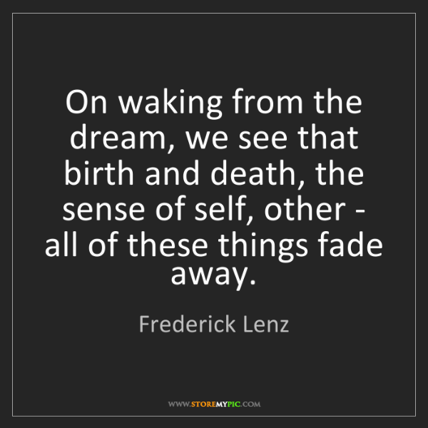 Frederick Lenz: On waking from the dream, we see that birth and death,...