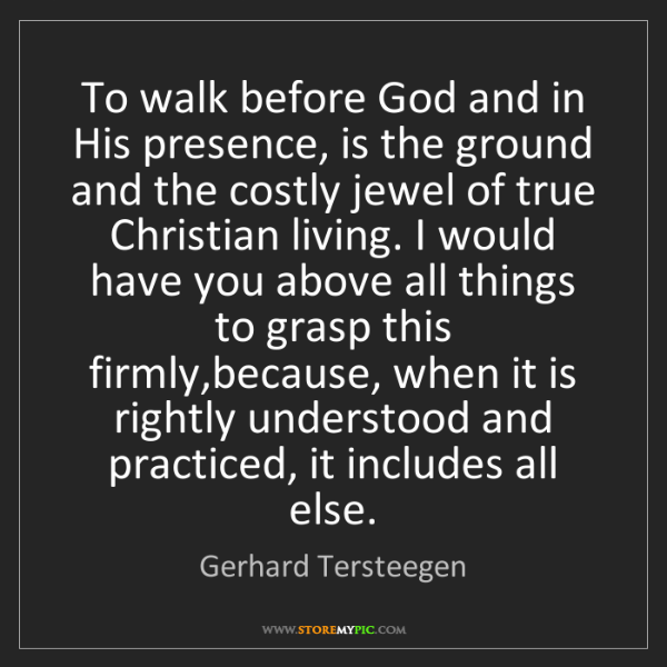 Gerhard Tersteegen: To walk before God and in His presence, is the ground...