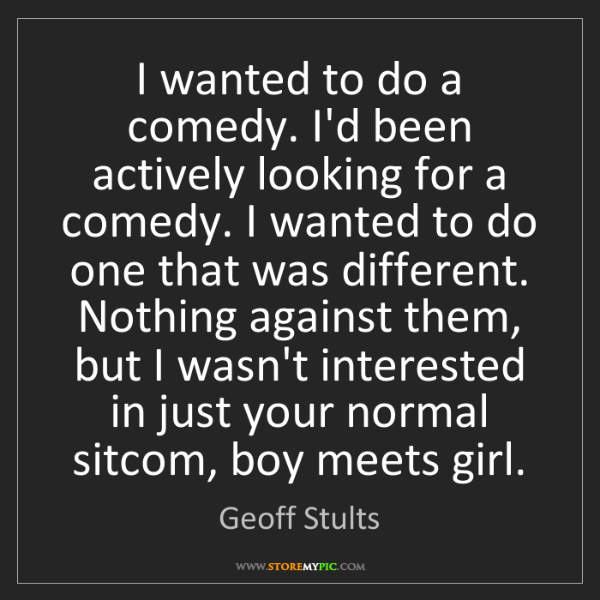 Geoff Stults: I wanted to do a comedy. I'd been actively looking for...