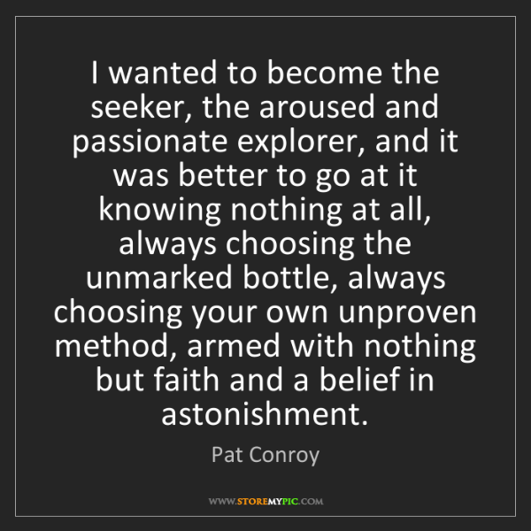 Pat Conroy: I wanted to become the seeker, the aroused and passionate...
