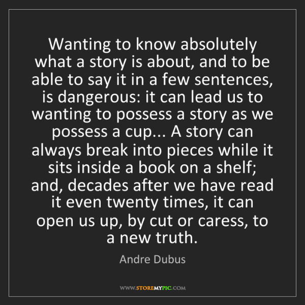 Andre Dubus: Wanting to know absolutely what a story is about, and...