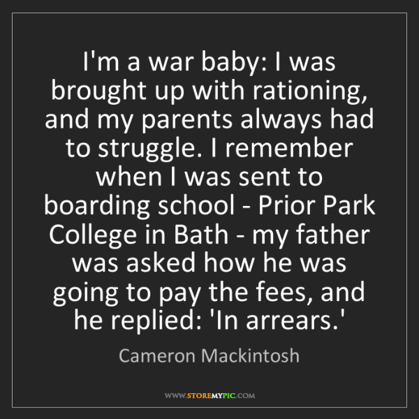 Cameron Mackintosh: I'm a war baby: I was brought up with rationing, and...