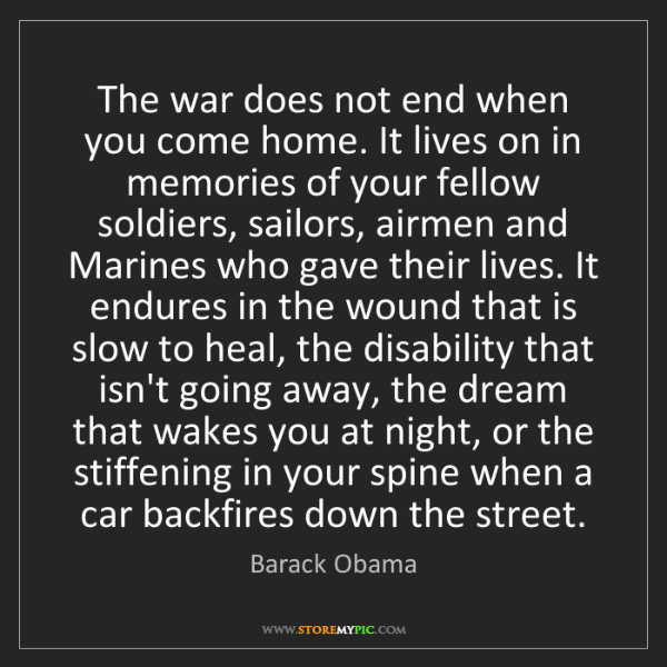 Barack Obama: The war does not end when you come home. It lives on...