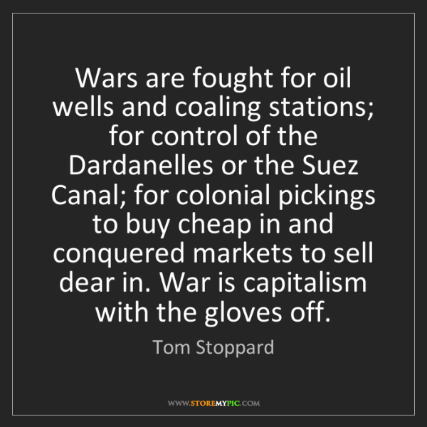 Tom Stoppard: Wars are fought for oil wells and coaling stations; for...