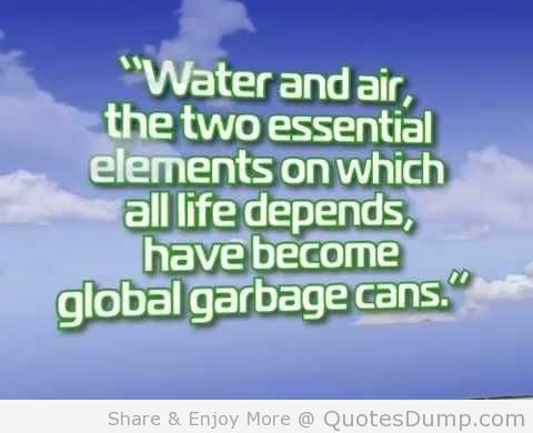 Water and air the two essential elements on which all life depends have become global garbage cans