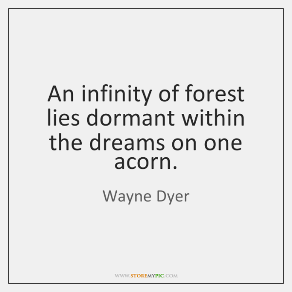 An infinity of forest lies dormant within the dreams on one acorn.