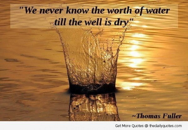 We never know the worht of water till the well is dry