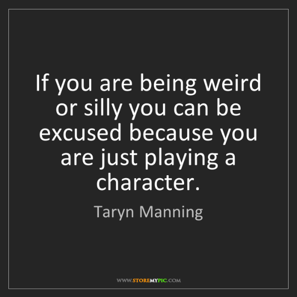 Taryn Manning: If you are being weird or silly you can be excused because...