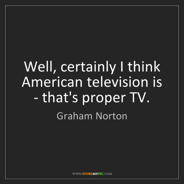 Graham Norton: Well, certainly I think American television is - that's...