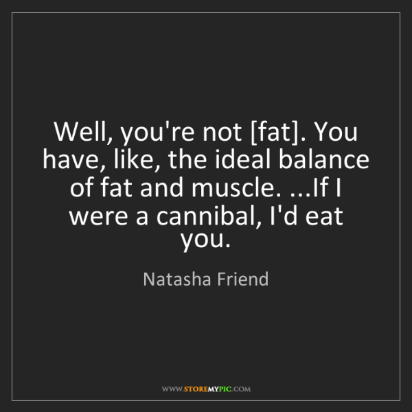 Natasha Friend: Well, you're not [fat]. You have, like, the ideal balance...